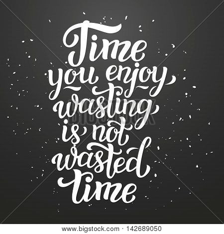 Time You Enjoy Wasting Is Not Wasted Time