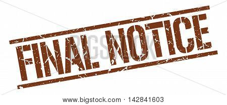 final notice stamp. brown grunge square isolated sign poster