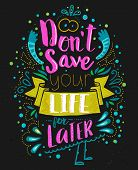 Don't save your life for latter. Inspirational quote with doodle elements. Vector typography art can be used as a print on t-shirts and bags, stationary or as a poster. Isolated lettering message. poster