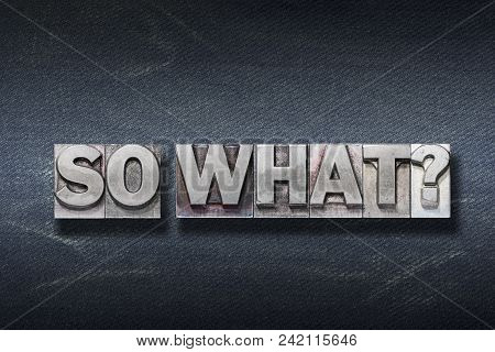 So What Question Made From Metallic Letterpress On Dark Jeans Background