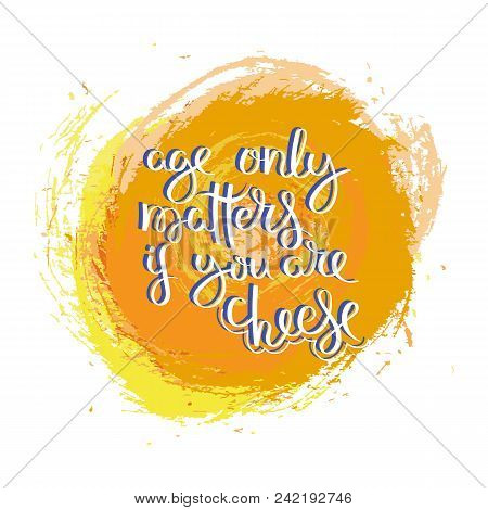Age Only Matters If You Are Cheese. Hand Drawn Motivation Quote. Creative Vector Typography Concept