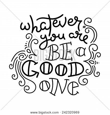 Whatever You Are Be A Good One. Hand Drawn Modern Image With Hand-lettering And Decoration Elements.