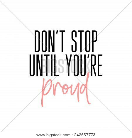 Don T Stop Until You Re Proud Motivation Slogan. Vector Typography Quote For Social Network. Succesf
