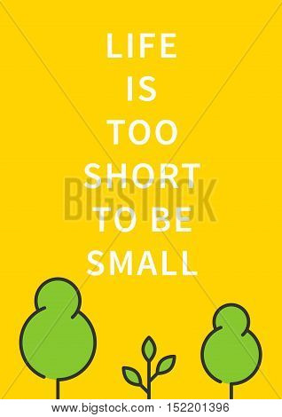 Life is too short to be small. Inspirational saying motivational words. Positive phrase. Quote for inspiration and motivation. Graphic design concept for print poster banner.