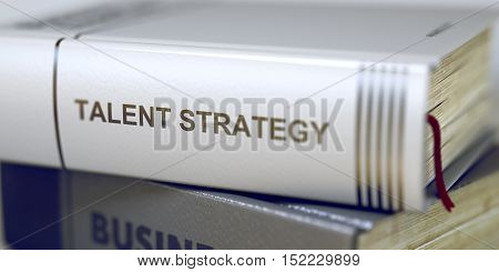 Talent Strategy - Book Title. Close-up of a Book with the Title on Spine Talent Strategy. Book Title of Talent Strategy. Talent Strategy. Book Title on the Spine. Blurred. 3D Rendering.