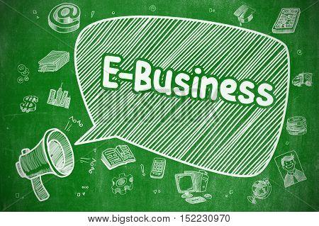 Business Concept. Megaphone with Text E-Business. Hand Drawn Illustration on Green Chalkboard. E-Business on Speech Bubble. Cartoon Illustration of Shrieking Horn Speaker. Advertising Concept.