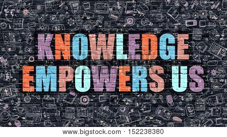 Knowledge Empowers Us. Multicolor Inscription on Dark Brick Wall with Doodle Icons. Knowledge Empowers Us Concept in Modern Style. Knowledge Empowers Us Business Concept.