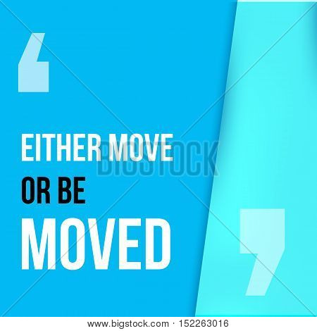 Either move or be moved. Motivation poster, quote background, print illustration for wall