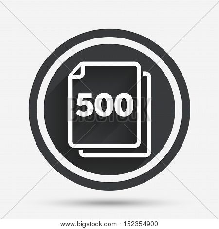In pack 500 sheets sign icon. 500 papers symbol. Circle flat button with shadow and border. Vector