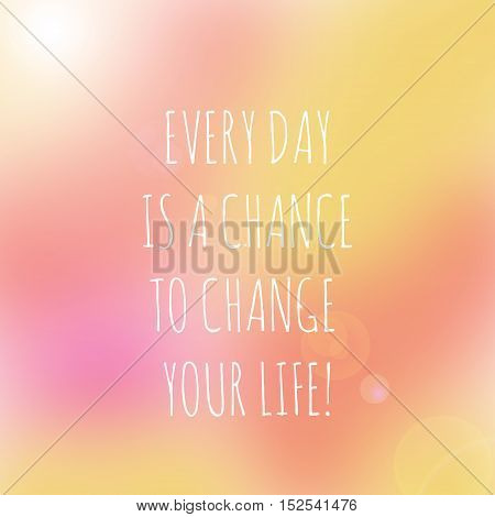 Inspirational life quote. Typography motivational quote for art posters and postcards graphic design. Every day is a chance to change your life.