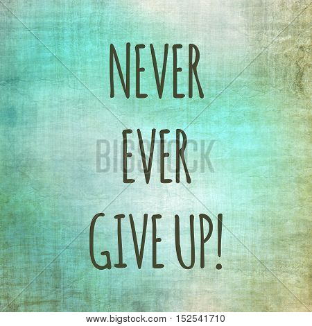 Inspirational life quote. Typography motivational quote for art posters and postcards graphic design. Never ever give up.