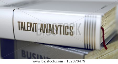 Talent Analytics - Closeup of the Book Title. Closeup View. Talent Analytics. Book Title on the Spine. Talent Analytics Concept on Book Title. Blurred Image with Selective focus. 3D.