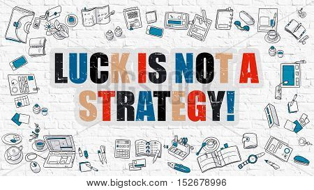 Luck is Not a Strategy Concept. Luck is Not a Strategy Drawn on White Brick Wall. Luck is Not a Strategy in Multicolor. Modern Style Illustration. Doodle Design Style of Luck is Not a Strategy.