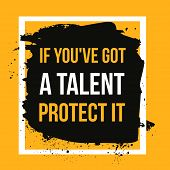 If you got a talent, protect it. Typographic concept. Inspiring and motivating quote. Print illustration for wall poster