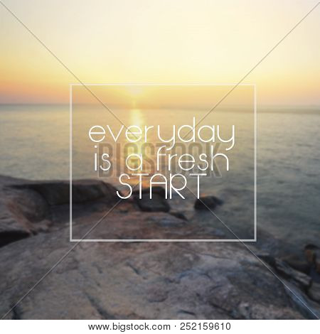 Life Inspirational Quotes - Everyday Is A Fresh Start