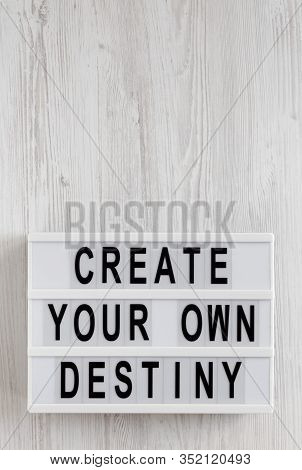 'create Your Own Destiny' Words On A Lightbox On A White Wooden Background, Top View. Overhead, From