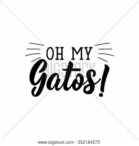Oh My Gatos. Lettering. Translation From Spanish - O My Cats. Element For Flyers, Banner And Posters