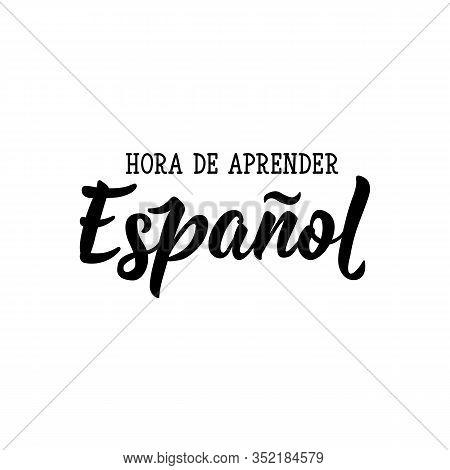 Hora De Aprender. Translation From Spanish - Time To Learn Spanish. Lettering. Vector Illustration.