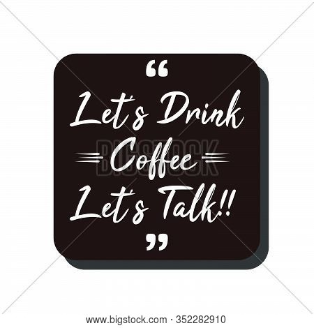 Vector Quote.lets Drink Coffee,lets Talk. Good For Food Court Wallpaper,cafe Wallpaper,restaurant Wa
