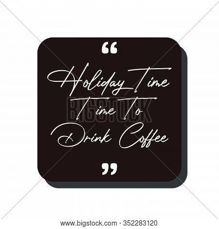 Vector Quote.holiday Time,time To Drink Coffee. Good For Food Court Wallpaper,cafe Wallpaper,restaur
