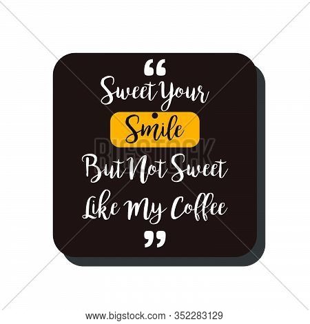 Vector Quote.sweet Your Smile,but Not Sweet Like My Coffee. Good For Food Court Wallpaper,cafe Wallp