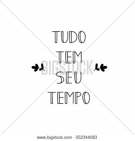 Everything Has It's Time In Portuguese. Ink Illustration With Hand-drawn Lettering. Tudo Tem Seu Tem