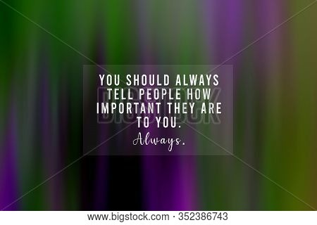 Inspirational Quote - You Should Always Tell People How Important They Are To You. Always. With Blur
