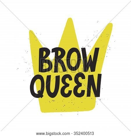 Brow Queen Quote With A Crown On Background. Hand Drawn Vector Lettering For Brow Bar.design.