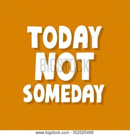 Today Not Someday Quote. Hand Drawn Motivational Vector Lettering. Do It Now Concet For T Shirt, Cup