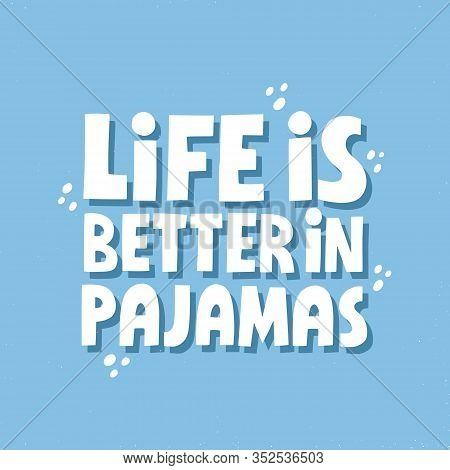 Life Is Better In Pajamas Quote. Hand Drawn Girly Vector Lettering For Card, Poster
