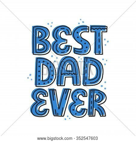 Best Dad Ever Quote. Hand Drawn Vector Lettering. Fathers Day, Birthday Concept For T-shirt, Card, P