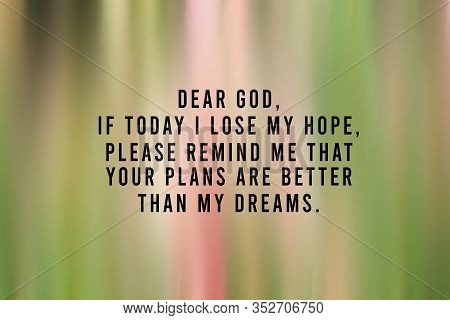 Inspirational Quote - Dear God, If Today I Lose My Hope, Please Remind Me That Your Plans Are Better