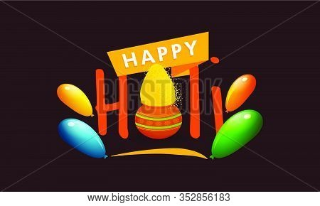 Celebrate Festival Of Colors Holi With Color Balloons And Colorful Holi Powder (gulal). Happy Holi.