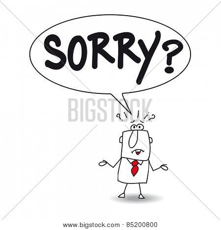 Sorry. Joe is very surprised, he don't understand. He says Sorry ?