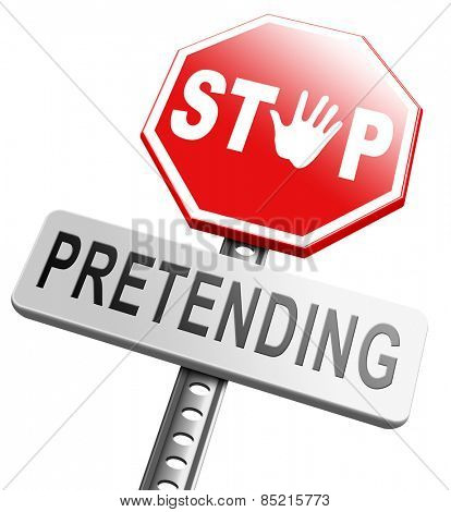 pretending stop being a pretender no faking tell reality