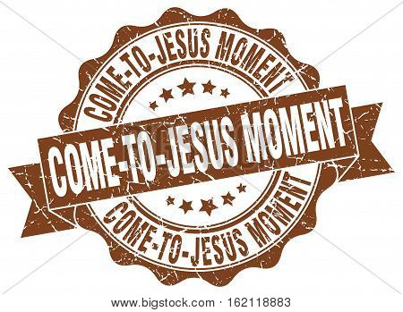 come-to-jesus moment. stamp. sign. seal. round. retro. ribbon