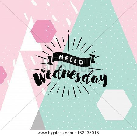 Hello Wednesday. Inspirational quote. Typography for calendar or poster, invitation, greeting card or t-shirt. Vector lettering, calligraphy design. Text background