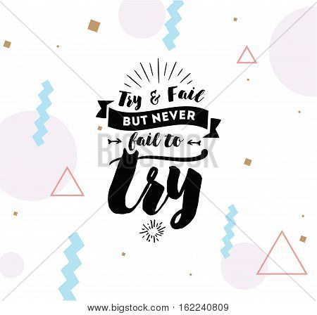 Try and fail, but never fail to try. Inspirational quote, motivation. Typography for poster, invitation, greeting card or t-shirt. Vector lettering, inscription, calligraphy design. Text background