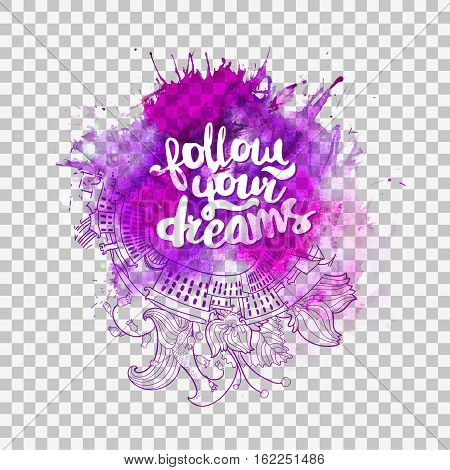 Follow your dreams lettering at watercolor transparent background with doodle elemenets. Inspirational quote about life for fun. Modern calligraphy text, handwritten on violet splash. Vector illustartion