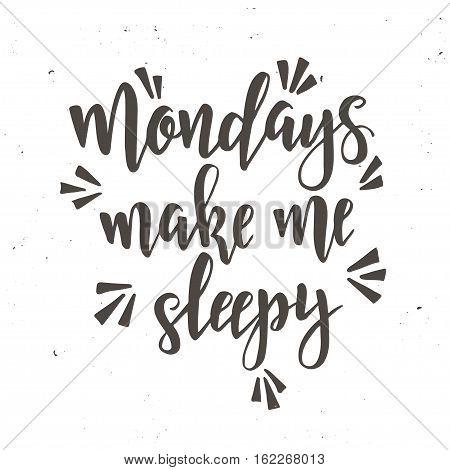 Mondays make me sleepy. Inspirational vector Hand drawn typography poster. T shirt calligraphic design.