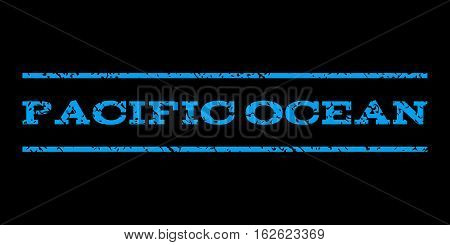 Pacific Ocean watermark stamp. Text tag between horizontal parallel lines with grunge design style. Rubber seal stamp with dust texture. Vector blue color ink imprint on a black background.