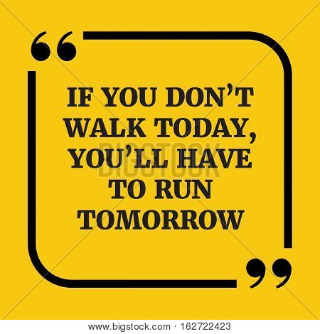 Motivational Quote.if You Don't Walk Today, You'll Have To Run Tomorrow.