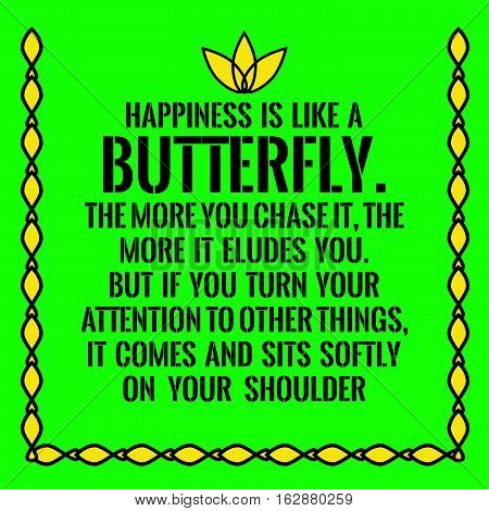 Motivational quote. Happiness is like a butterfly.The more you chase it, the more it eludes you.But if you turn your attention to other things,it comes and sits softly on your shoulder. On green background.