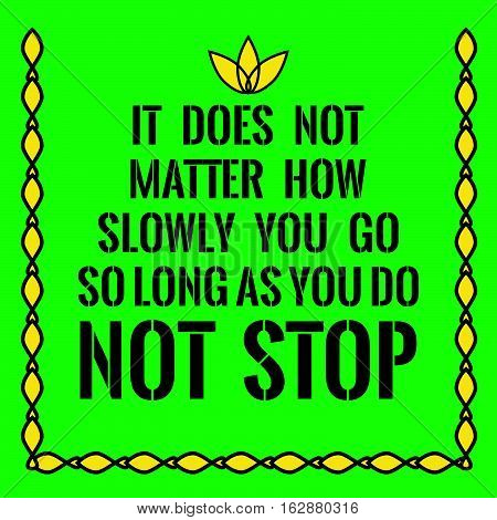 Motivational quote. It does not matter how slowly you go so long as you do not stop. On green background.