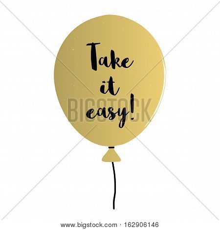 Hand written lettering Take it easy with a blacks balloon. Take it easy cheerful illustration.  Isolated balloon. Positive poster.