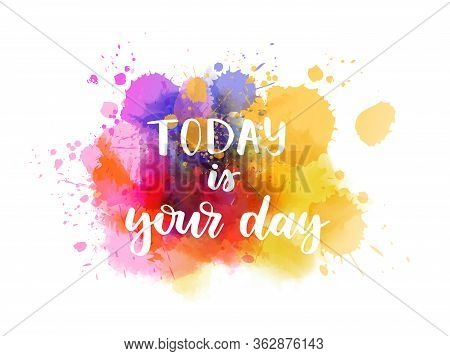 Today Is Your Day - Handwritten Modern Calligraphy Lettering On Abstract Watercolor Painted Splash B