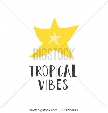 Simplified Slice Of Carambola And Hand Drawn Phrase : Tropical Vibes. Print Design Element. Vector F