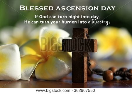 Blessed Ascension Day. God Can Turn Your Burden Into A Blessing As He Can Turn Night Into Day. Ascen