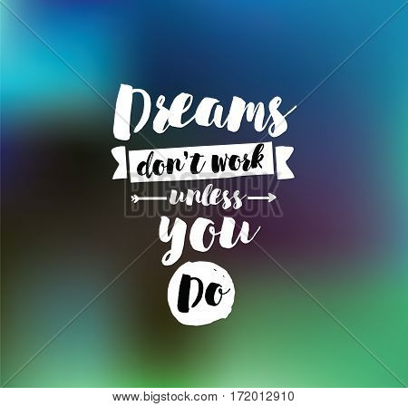 Dreams don't work unless you do. Inspirational quote, motivation. Typography for poster, invitation, greeting card or t-shirt. Vector lettering, inscription, calligraphy design. Text background