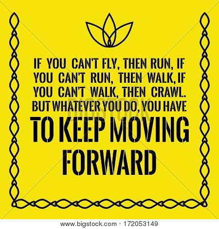 Motivational quote. Success. If you can't fly, then run, if you can't run, then walk, if you can't walk, then crawl. But whatever you do, you have to keep moving forward. On yellow background.